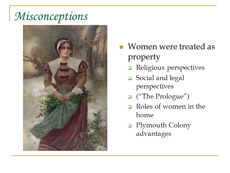 Misconceptions Women were treated as property  Religious perspectives  Social and legal perspectives  ( The Prologue )  Roles of women in the home  Plymouth Colony advantages