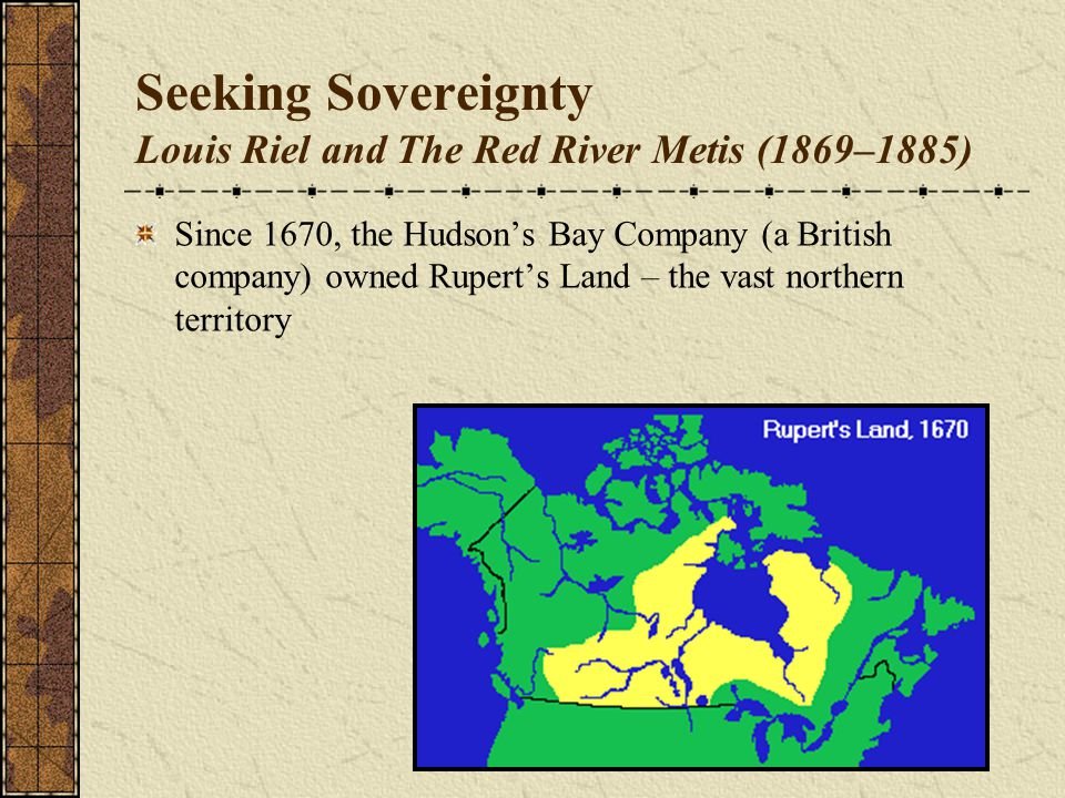 Seeking Sovereignty Louis Riel and The Red River Metis (1869–1885) Since 1670, the Hudson's Bay Company (a British company) owned Rupert's Land – the vast northern territory