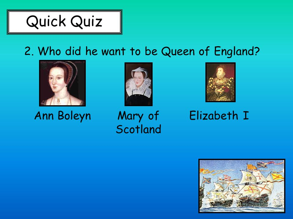 Quick Quiz 2. Who did he want to be Queen of England Ann BoleynMary of Scotland Elizabeth I