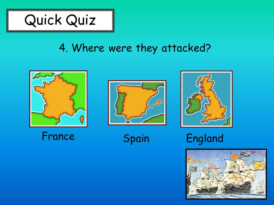 Quick Quiz 4. Where were they attacked France SpainEngland