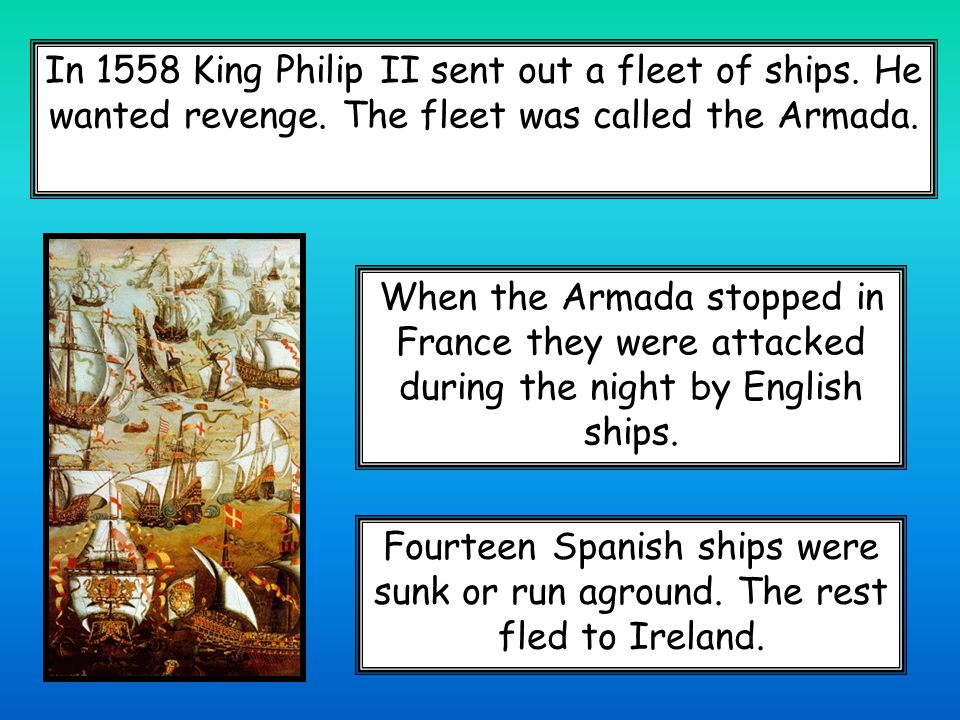 In 1558 King Philip II sent out a fleet of ships. He wanted revenge.
