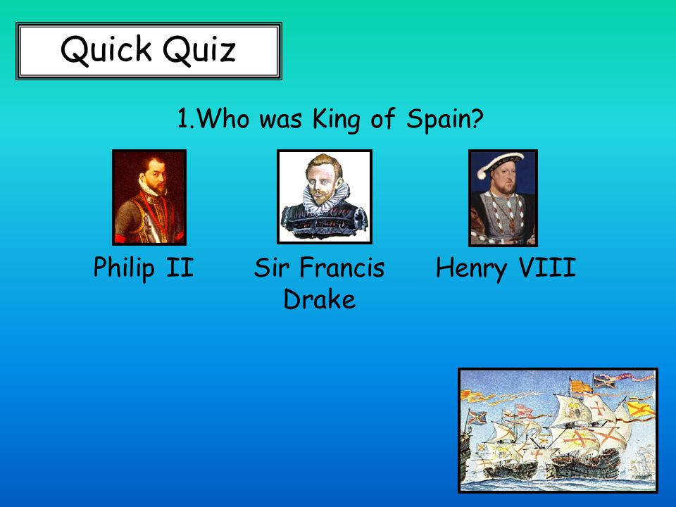 Quick Quiz 1.Who was King of Spain Philip IISir Francis Drake Henry VIII