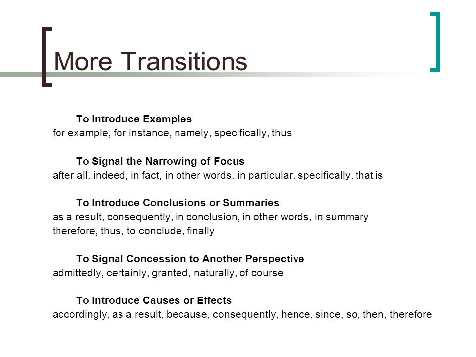 More Transitions To Introduce Examples for example, for instance, namely, specifically, thus To Signal the Narrowing of Focus after all, indeed, in fact, in other words, in particular, specifically, that is To Introduce Conclusions or Summaries as a result, consequently, in conclusion, in other words, in summary therefore, thus, to conclude, finally To Signal Concession to Another Perspective admittedly, certainly, granted, naturally, of course To Introduce Causes or Effects accordingly, as a result, because, consequently, hence, since, so, then, therefore