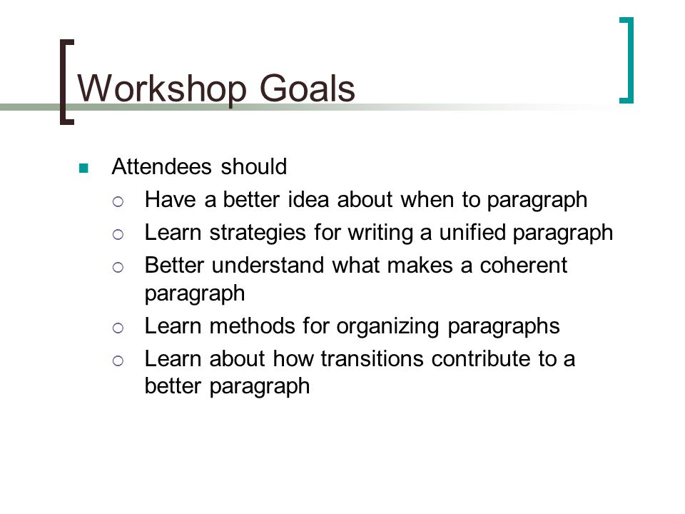 Workshop Goals Attendees should  Have a better idea about when to paragraph  Learn strategies for writing a unified paragraph  Better understand what makes a coherent paragraph  Learn methods for organizing paragraphs  Learn about how transitions contribute to a better paragraph