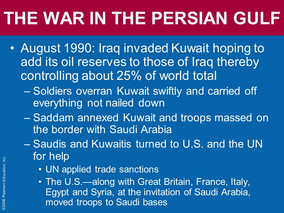 THE WAR IN THE PERSIAN GULF August 1990: Iraq invaded Kuwait hoping to add its oil reserves to those of Iraq thereby controlling about 25% of world total –Soldiers overran Kuwait swiftly and carried off everything not nailed down –Saddam annexed Kuwait and troops massed on the border with Saudi Arabia –Saudis and Kuwaitis turned to U.S.