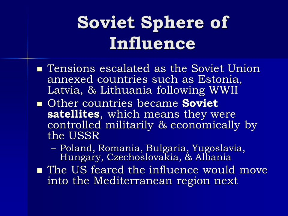 Soviet Sphere of Influence Tensions escalated as the Soviet Union annexed countries such as Estonia, Latvia, & Lithuania following WWII Tensions escalated as the Soviet Union annexed countries such as Estonia, Latvia, & Lithuania following WWII Other countries became Soviet satellites, which means they were controlled militarily & economically by the USSR Other countries became Soviet satellites, which means they were controlled militarily & economically by the USSR –Poland, Romania, Bulgaria, Yugoslavia, Hungary, Czechoslovakia, & Albania The US feared the influence would move into the Mediterranean region next The US feared the influence would move into the Mediterranean region next
