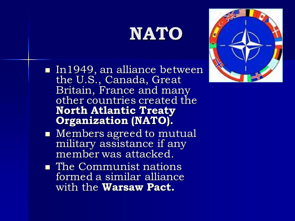 NATO In1949, an alliance between the U.S., Canada, Great Britain, France and many other countries created the North Atlantic Treaty Organization (NATO).
