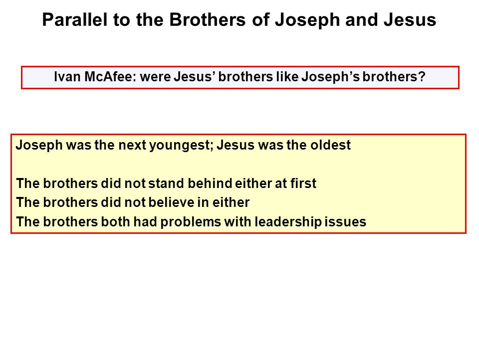Joseph was the next youngest; Jesus was the oldest The brothers did not stand behind either at first The brothers did not believe in either The brothers both had problems with leadership issues Parallel to the Brothers of Joseph and Jesus Ivan McAfee: were Jesus' brothers like Joseph's brothers