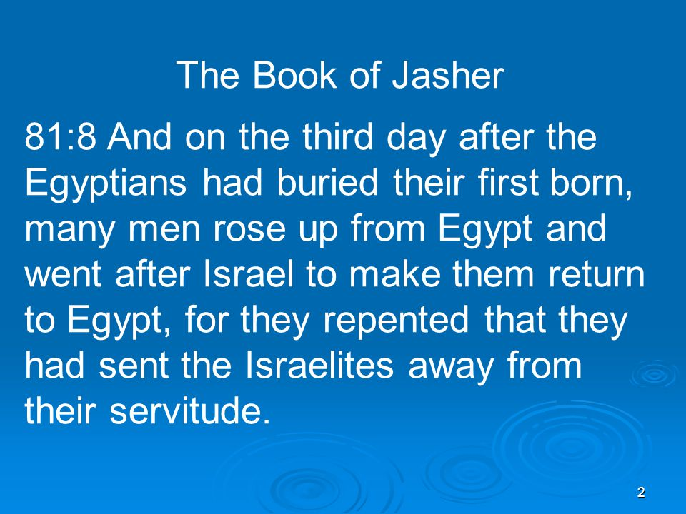 2 The Book of Jasher 81:8 And on the third day after the Egyptians had buried their first born, many men rose up from Egypt and went after Israel to make them return to Egypt, for they repented that they had sent the Israelites away from their servitude.