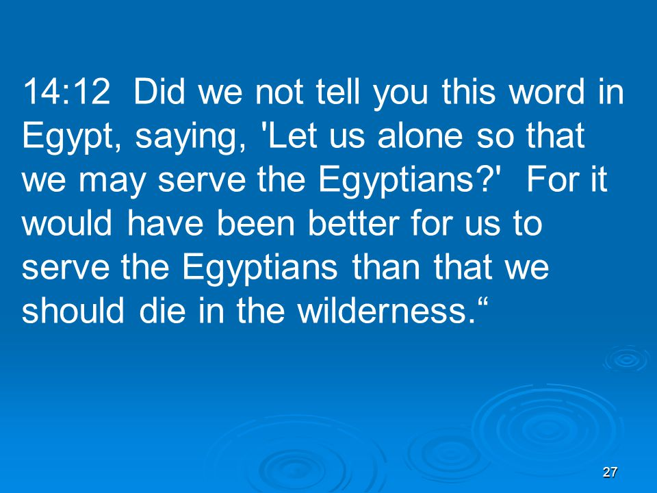 27 14:12 Did we not tell you this word in Egypt, saying, Let us alone so that we may serve the Egyptians For it would have been better for us to serve the Egyptians than that we should die in the wilderness.
