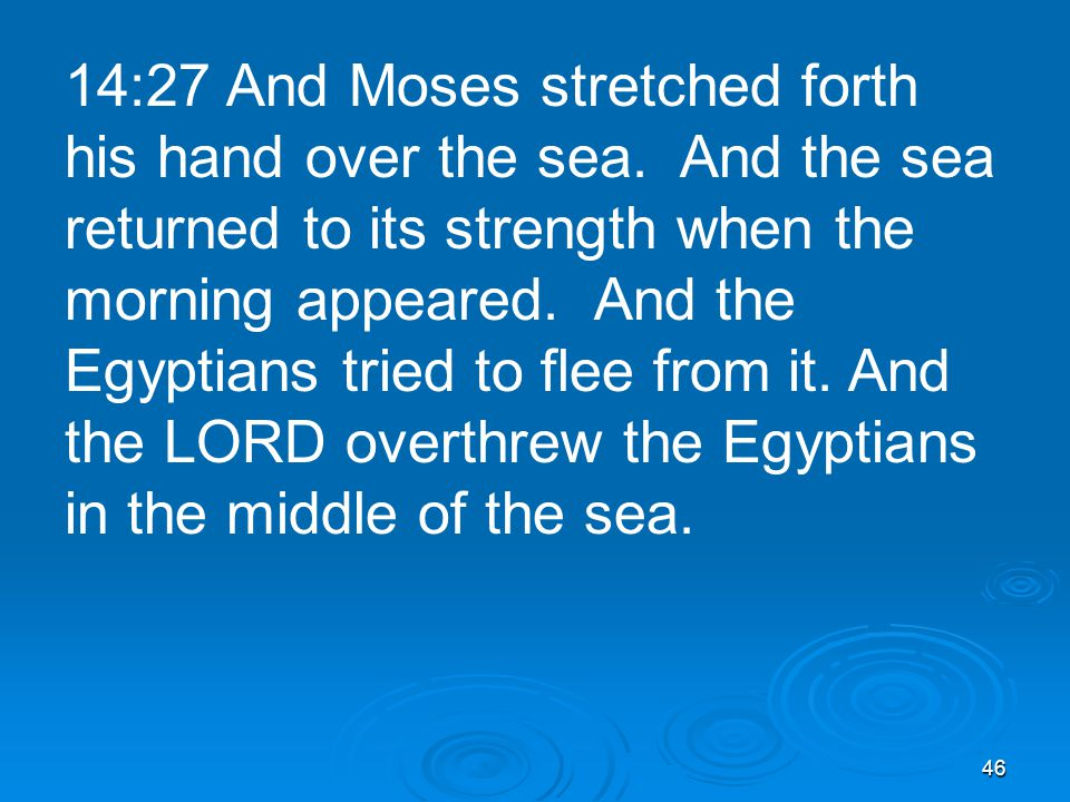 46 14:27 And Moses stretched forth his hand over the sea.