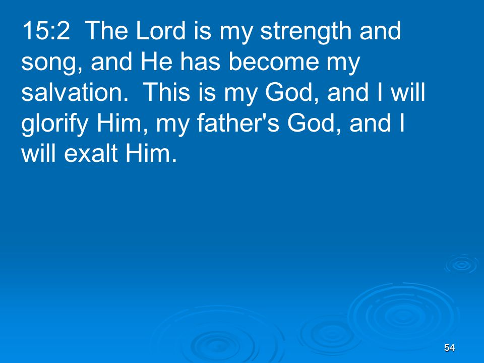 54 15:2 The Lord is my strength and song, and He has become my salvation.
