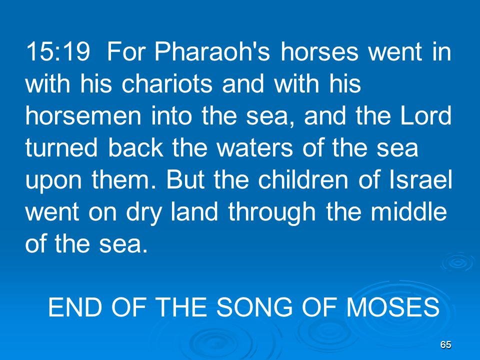 65 15:19 For Pharaoh s horses went in with his chariots and with his horsemen into the sea, and the Lord turned back the waters of the sea upon them.