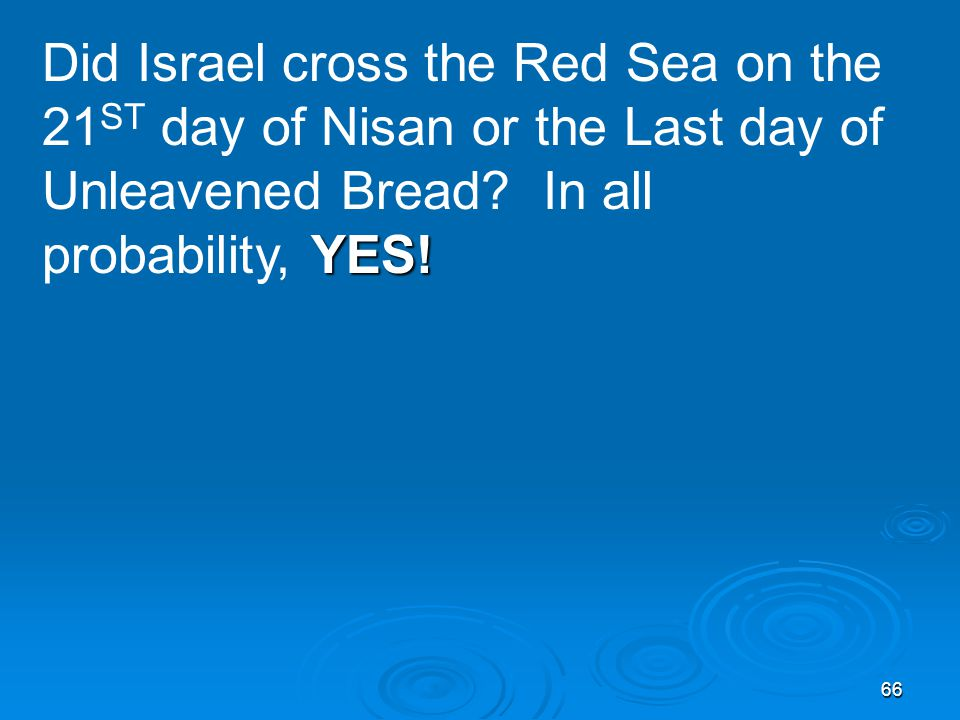 66 YES. Did Israel cross the Red Sea on the 21 ST day of Nisan or the Last day of Unleavened Bread.