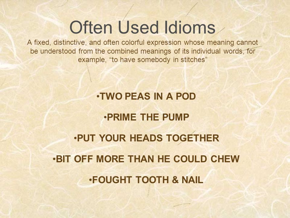 Often Used Idioms A fixed, distinctive, and often colorful expression whose meaning cannot be understood from the combined meanings of its individual words, for example, to have somebody in stitches TWO PEAS IN A POD PRIME THE PUMP PUT YOUR HEADS TOGETHER BIT OFF MORE THAN HE COULD CHEW FOUGHT TOOTH & NAIL