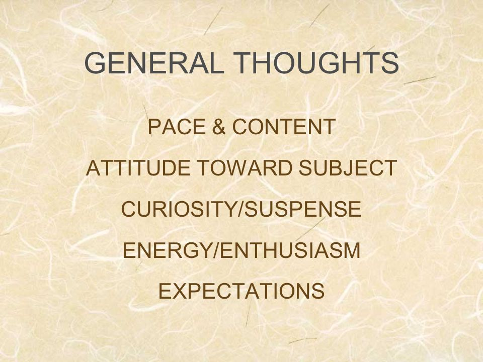 GENERAL THOUGHTS PACE & CONTENT ATTITUDE TOWARD SUBJECT CURIOSITY/SUSPENSE ENERGY/ENTHUSIASM EXPECTATIONS