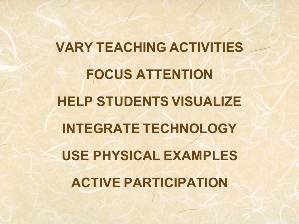 VARY TEACHING ACTIVITIES FOCUS ATTENTION HELP STUDENTS VISUALIZE INTEGRATE TECHNOLOGY USE PHYSICAL EXAMPLES ACTIVE PARTICIPATION