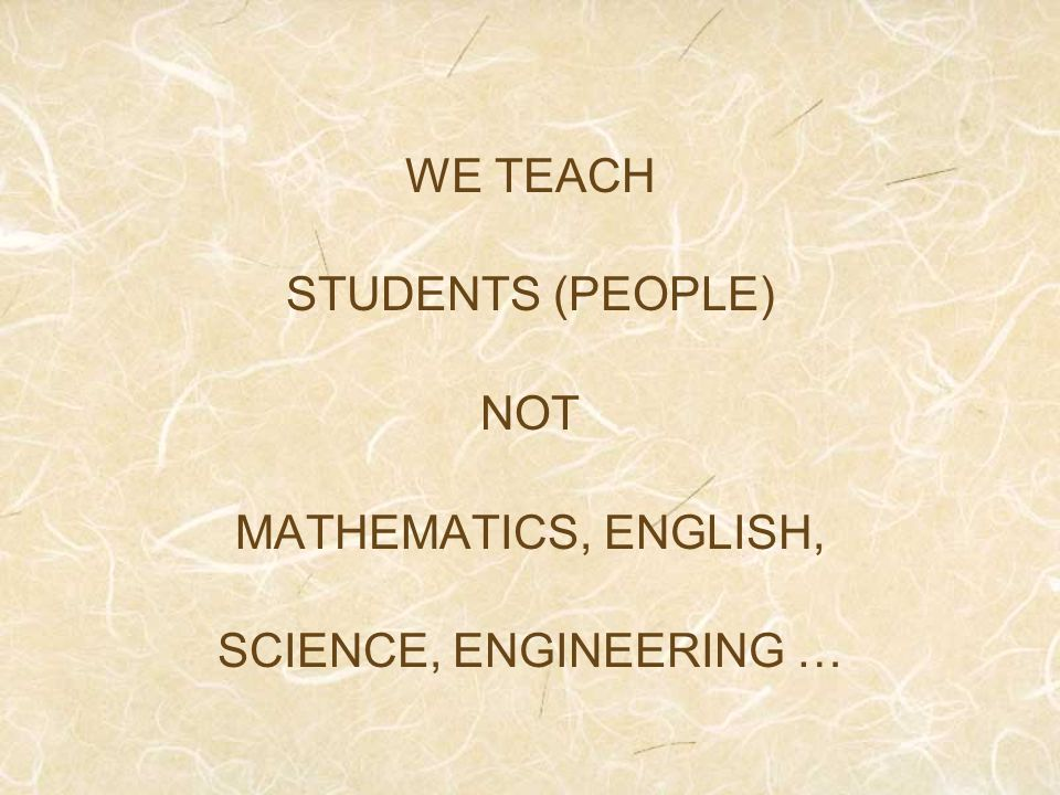 WE TEACH STUDENTS (PEOPLE) NOT MATHEMATICS, ENGLISH, SCIENCE, ENGINEERING …