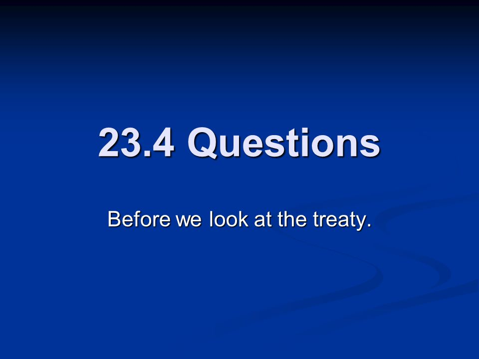 23.4 Questions Before we look at the treaty.