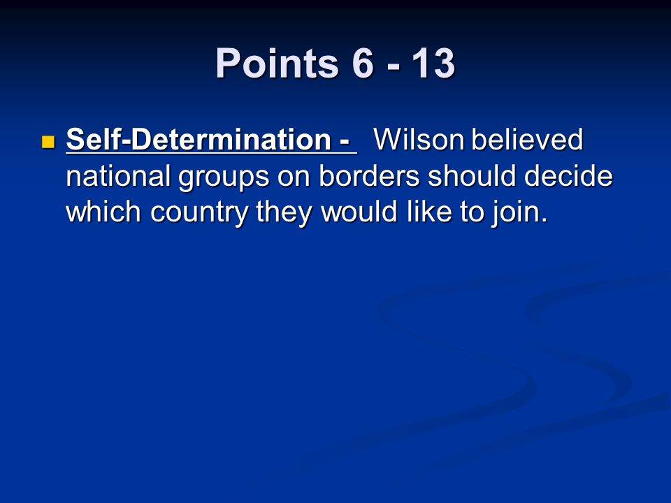 Points 6 - 13 Self-Determination - Wilson believed national groups on borders should decide which country they would like to join.