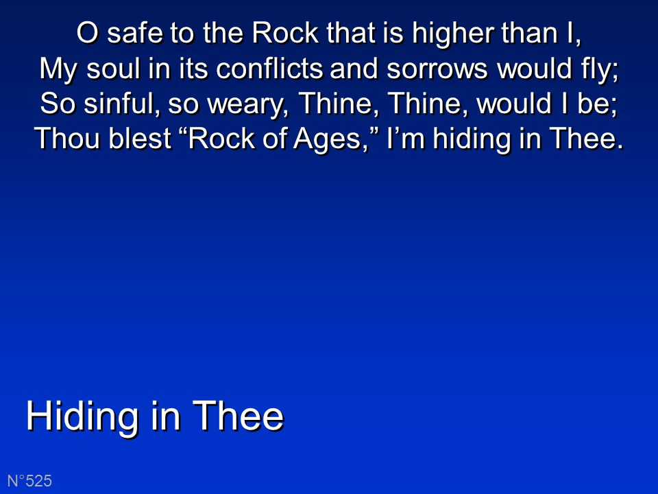 Hiding in Thee N°525 O safe to the Rock that is higher than I, My soul in its conflicts and sorrows would fly; So sinful, so weary, Thine, Thine, would I be; Thou blest Rock of Ages, I'm hiding in Thee.