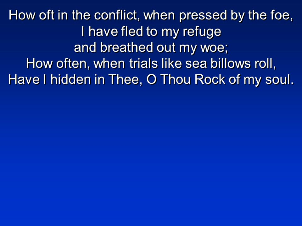 How oft in the conflict, when pressed by the foe, I have fled to my refuge and breathed out my woe; How often, when trials like sea billows roll, Have I hidden in Thee, O Thou Rock of my soul.