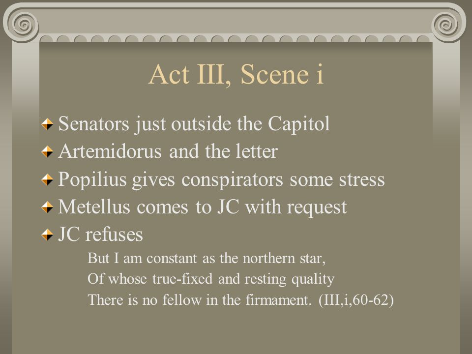 Act III, Scene i Senators just outside the Capitol Artemidorus and the letter Popilius gives conspirators some stress Metellus comes to JC with request JC refuses But I am constant as the northern star, Of whose true-fixed and resting quality There is no fellow in the firmament.