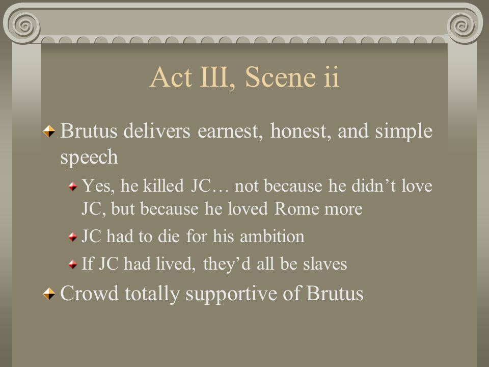Act III, Scene ii Brutus delivers earnest, honest, and simple speech Yes, he killed JC… not because he didn't love JC, but because he loved Rome more JC had to die for his ambition If JC had lived, they'd all be slaves Crowd totally supportive of Brutus