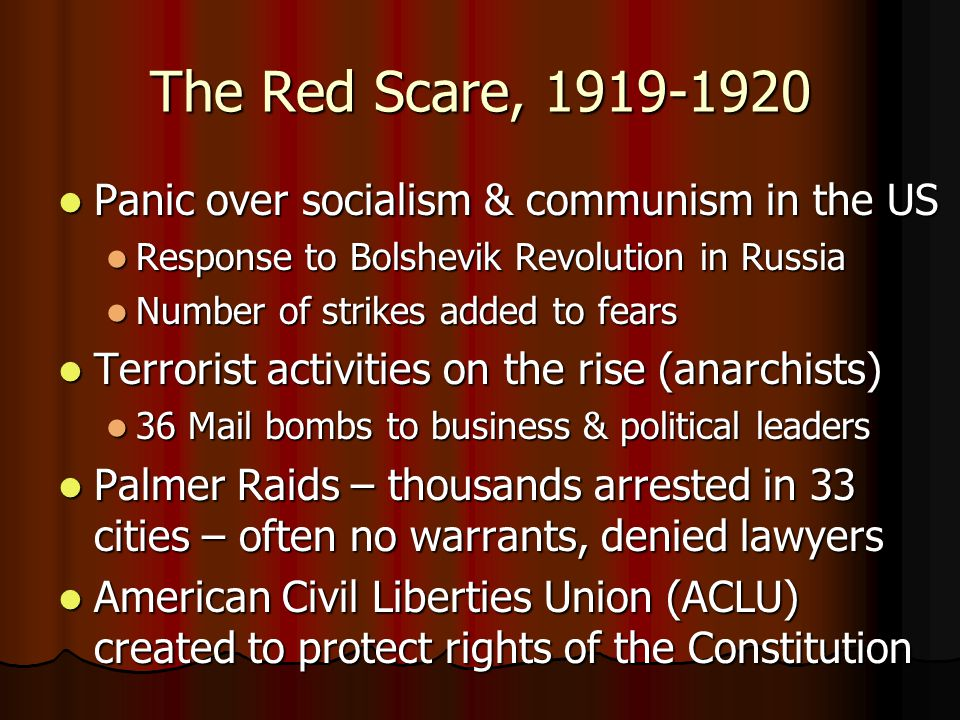 The Red Scare, 1919-1920 Panic over socialism & communism in the US Panic over socialism & communism in the US Response to Bolshevik Revolution in Russia Response to Bolshevik Revolution in Russia Number of strikes added to fears Number of strikes added to fears Terrorist activities on the rise (anarchists) Terrorist activities on the rise (anarchists) 36 Mail bombs to business & political leaders 36 Mail bombs to business & political leaders Palmer Raids – thousands arrested in 33 cities – often no warrants, denied lawyers Palmer Raids – thousands arrested in 33 cities – often no warrants, denied lawyers American Civil Liberties Union (ACLU) created to protect rights of the Constitution American Civil Liberties Union (ACLU) created to protect rights of the Constitution