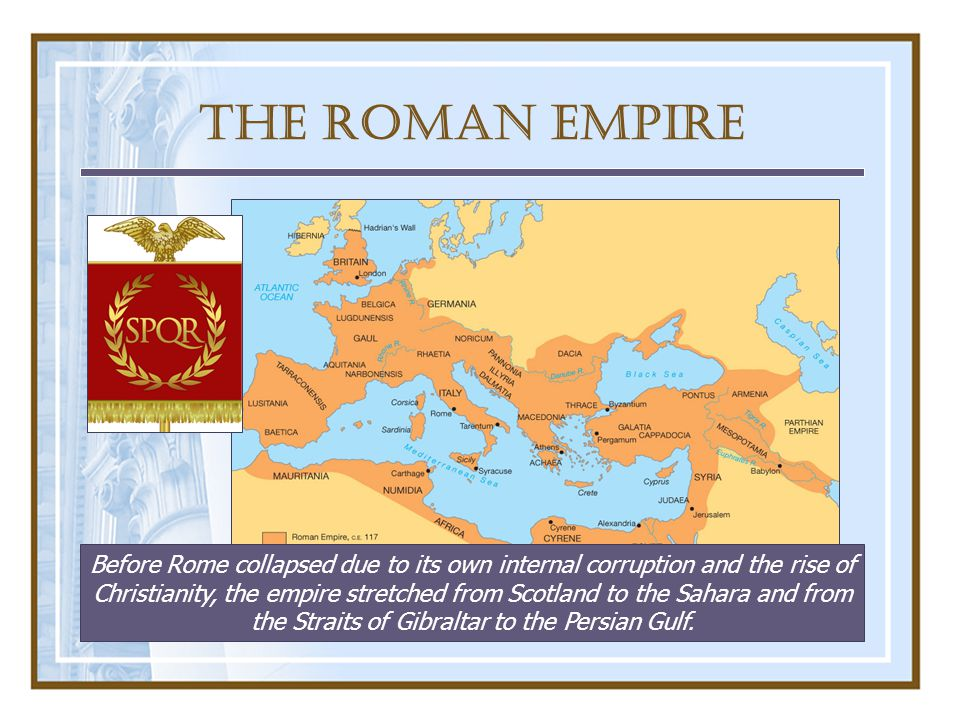 The Roman Empire Before Rome collapsed due to its own internal corruption and the rise of Christianity, the empire stretched from Scotland to the Sahara and from the Straits of Gibraltar to the Persian Gulf.