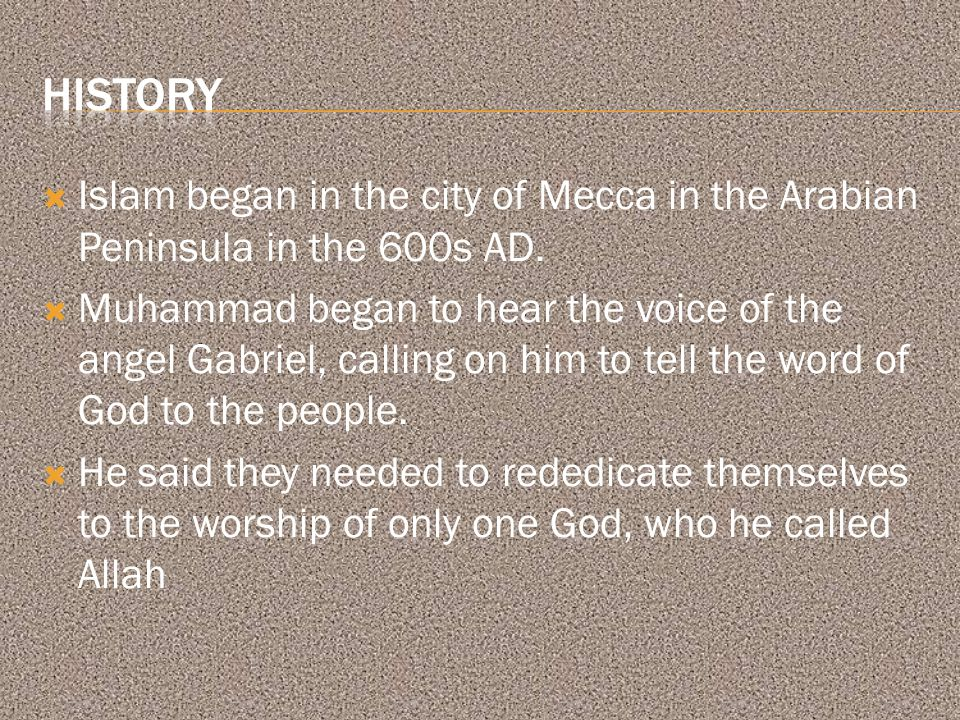  Islam began in the city of Mecca in the Arabian Peninsula in the 600s AD.