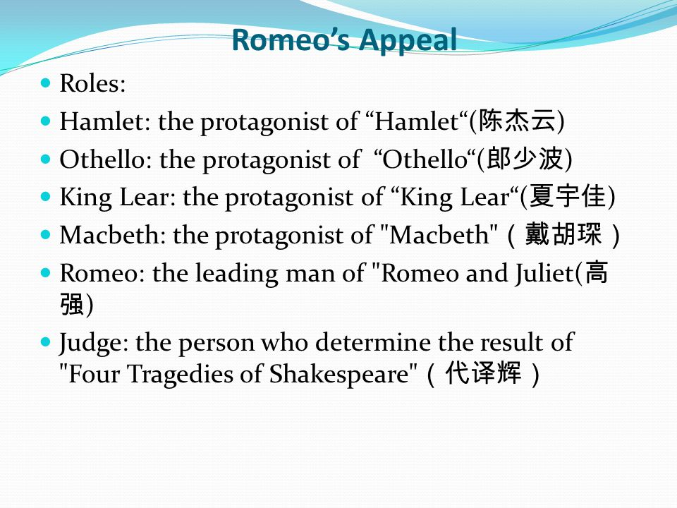 Romeo's Appeal Roles: Hamlet: the protagonist of Hamlet ( 陈杰云 ) Othello: the protagonist of Othello ( 郎少波 ) King Lear: the protagonist of King Lear ( 夏宇佳 ) Macbeth: the protagonist of Macbeth (戴胡琛) Romeo: the leading man of Romeo and Juliet( 高 强 ) Judge: the person who determine the result of Four Tragedies of Shakespeare (代译辉)