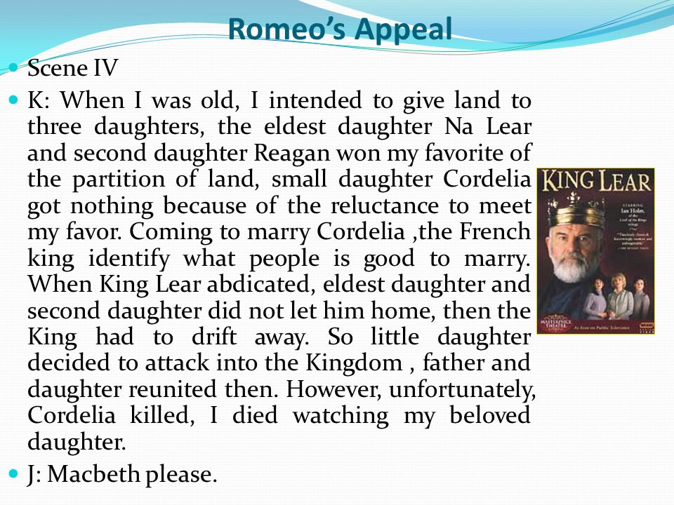 Romeo's Appeal Scene IV K: When I was old, I intended to give land to three daughters, the eldest daughter Na Lear and second daughter Reagan won my favorite of the partition of land, small daughter Cordelia got nothing because of the reluctance to meet my favor.