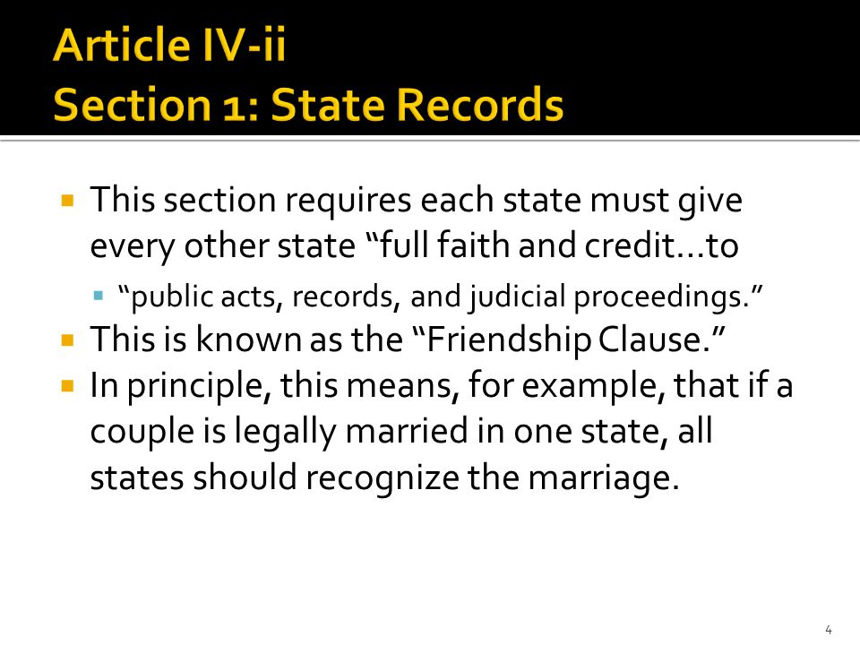  This section requires each state must give every other state full faith and credit…to  public acts, records, and judicial proceedings.  This is known as the Friendship Clause.  In principle, this means, for example, that if a couple is legally married in one state, all states should recognize the marriage.