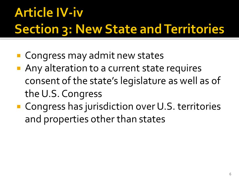  Congress may admit new states  Any alteration to a current state requires consent of the state's legislature as well as of the U.S.