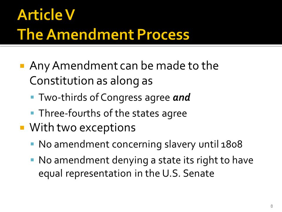  Any Amendment can be made to the Constitution as along as  Two-thirds of Congress agree and  Three-fourths of the states agree  With two exceptions  No amendment concerning slavery until 1808  No amendment denying a state its right to have equal representation in the U.S.