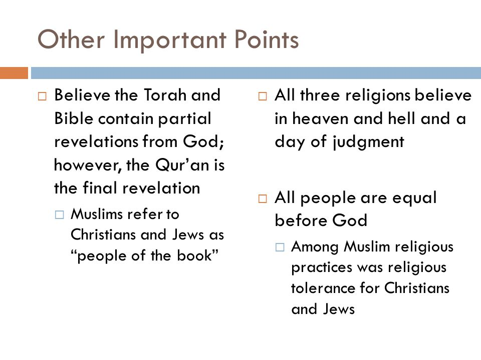 Other Important Points  Believe the Torah and Bible contain partial revelations from God; however, the Qur'an is the final revelation  Muslims refer to Christians and Jews as people of the book  All three religions believe in heaven and hell and a day of judgment  All people are equal before God  Among Muslim religious practices was religious tolerance for Christians and Jews