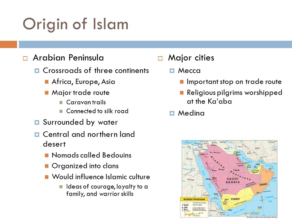 Origin of Islam  Arabian Peninsula  Crossroads of three continents Africa, Europe, Asia Major trade route Caravan trails Connected to silk road  Surrounded by water  Central and northern land desert Nomads called Bedouins Organized into clans Would influence Islamic culture Ideas of courage, loyalty to a family, and warrior skills  Major cities  Mecca Important stop on trade route Religious pilgrims worshipped at the Ka'aba  Medina