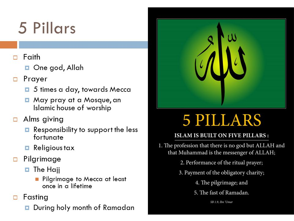 5 Pillars  Faith  One god, Allah  Prayer  5 times a day, towards Mecca  May pray at a Mosque, an Islamic house of worship  Alms giving  Responsibility to support the less fortunate  Religious tax  Pilgrimage  The Hajj Pilgrimage to Mecca at least once in a lifetime  Fasting  During holy month of Ramadan