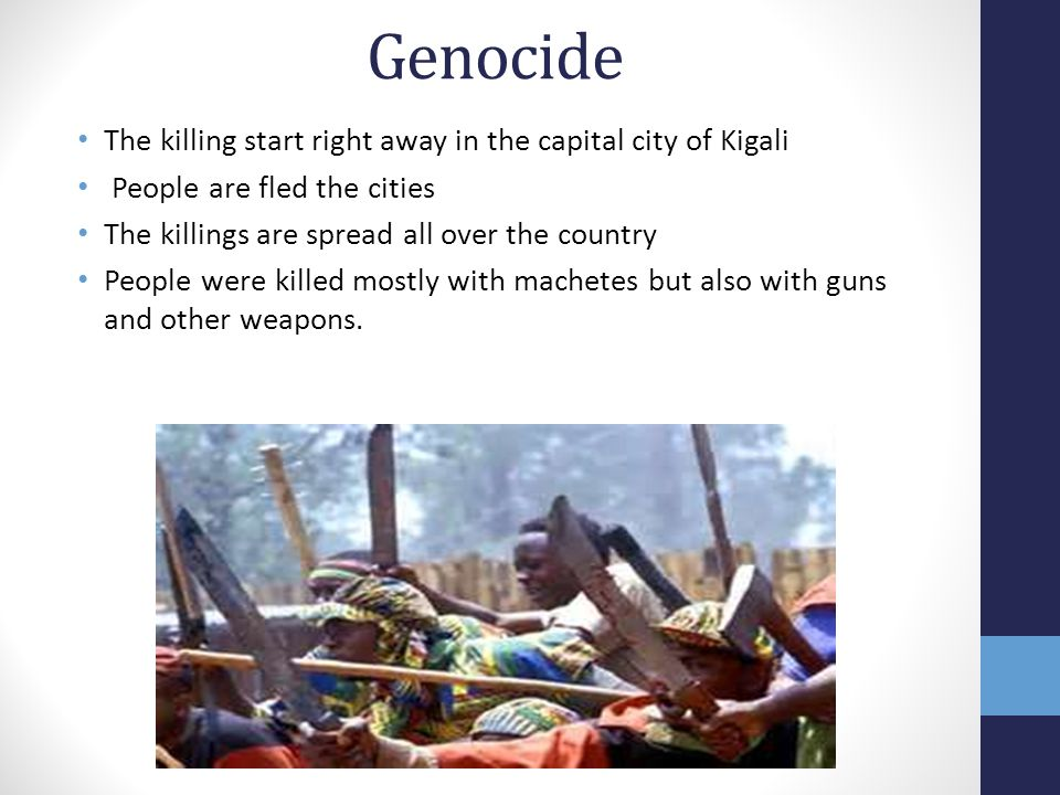 Genocide The killing start right away in the capital city of Kigali People are fled the cities The killings are spread all over the country People were killed mostly with machetes but also with guns and other weapons.