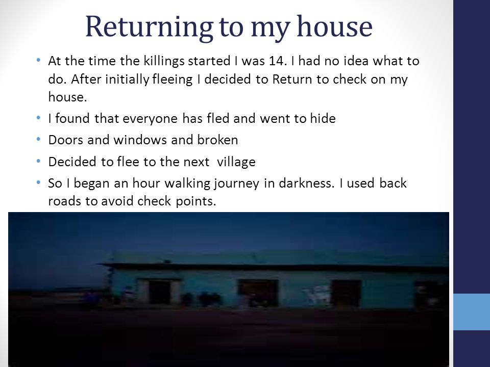 Returning to my house At the time the killings started I was 14.