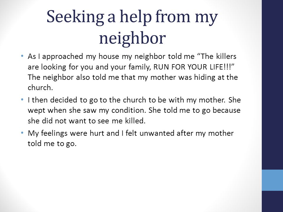 Seeking a help from my neighbor As I approached my house my neighbor told me The killers are looking for you and your family, RUN FOR YOUR LIFE!!! The neighbor also told me that my mother was hiding at the church.