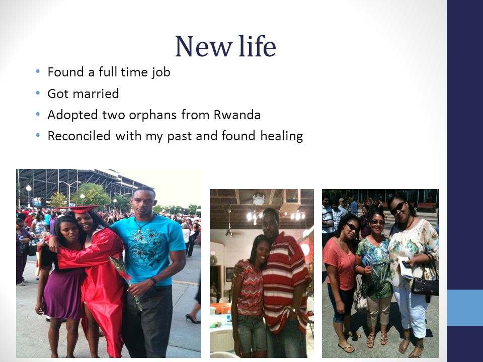 New life Found a full time job Got married Adopted two orphans from Rwanda Reconciled with my past and found healing