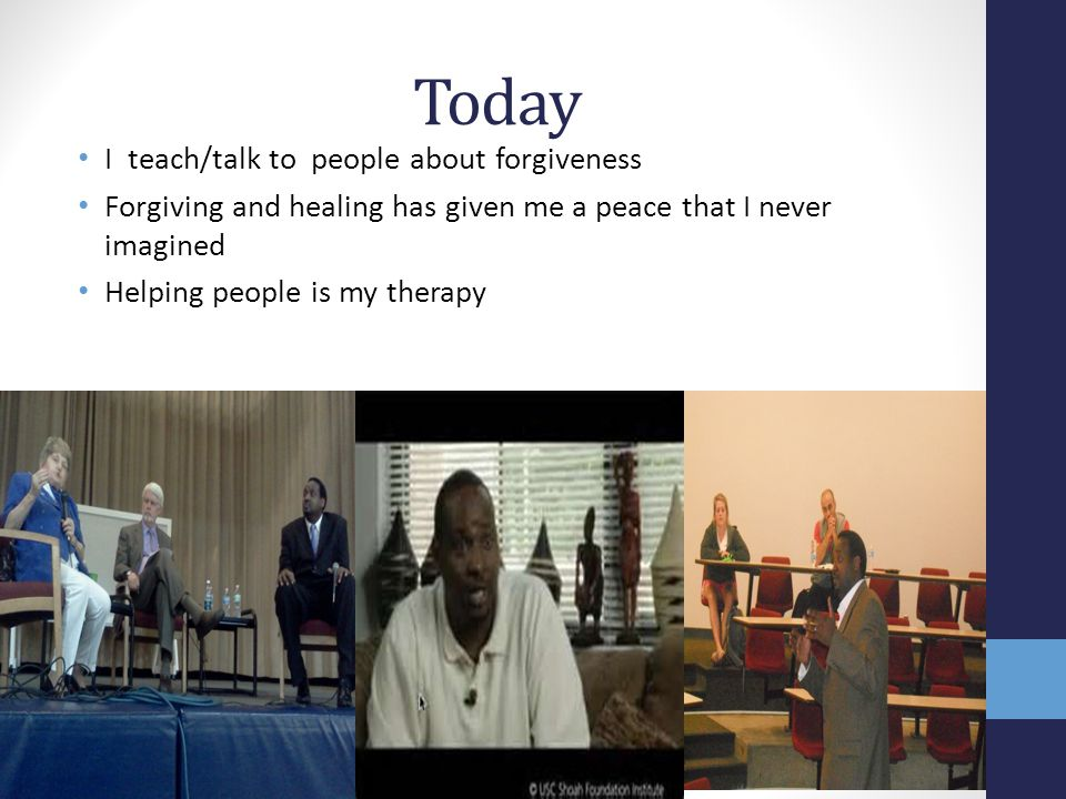 Today I teach/talk to people about forgiveness Forgiving and healing has given me a peace that I never imagined Helping people is my therapy