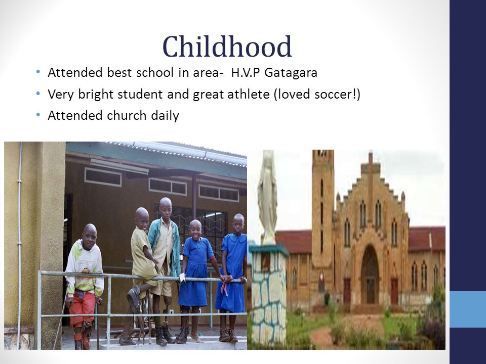 Childhood Attended best school in area- H.V.P Gatagara Very bright student and great athlete (loved soccer!) Attended church daily