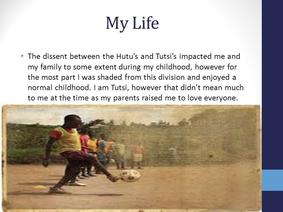 My Life The dissent between the Hutu's and Tutsi's impacted me and my family to some extent during my childhood, however for the most part I was shaded from this division and enjoyed a normal childhood.