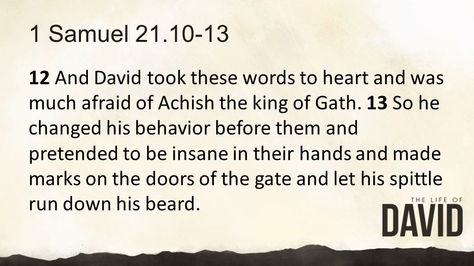1 Samuel 21.10-13 12 And David took these words to heart and was much afraid of Achish the king of Gath.