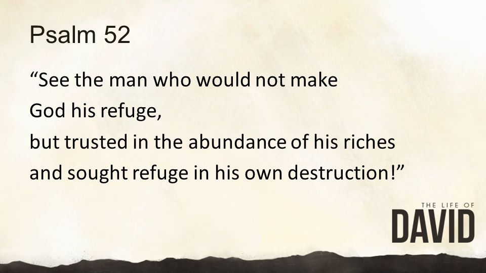 Psalm 52 See the man who would not make God his refuge, but trusted in the abundance of his riches and sought refuge in his own destruction!