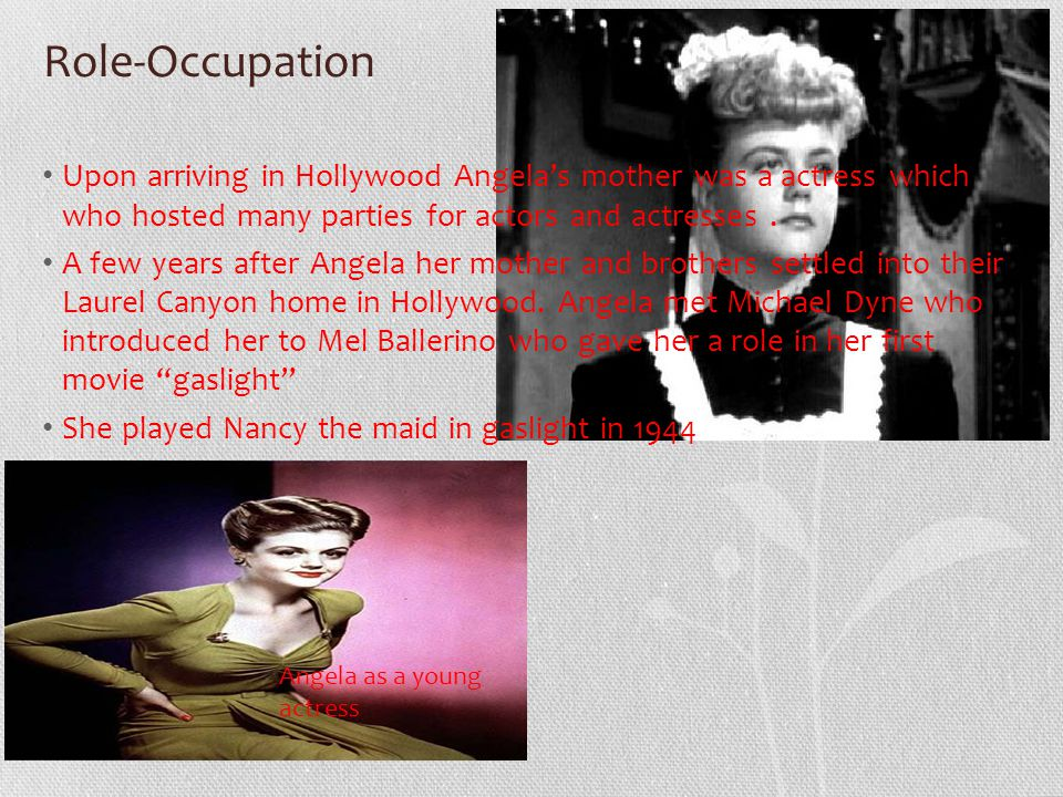 Role-Occupation Upon arriving in Hollywood Angela's mother was a actress which who hosted many parties for actors and actresses.