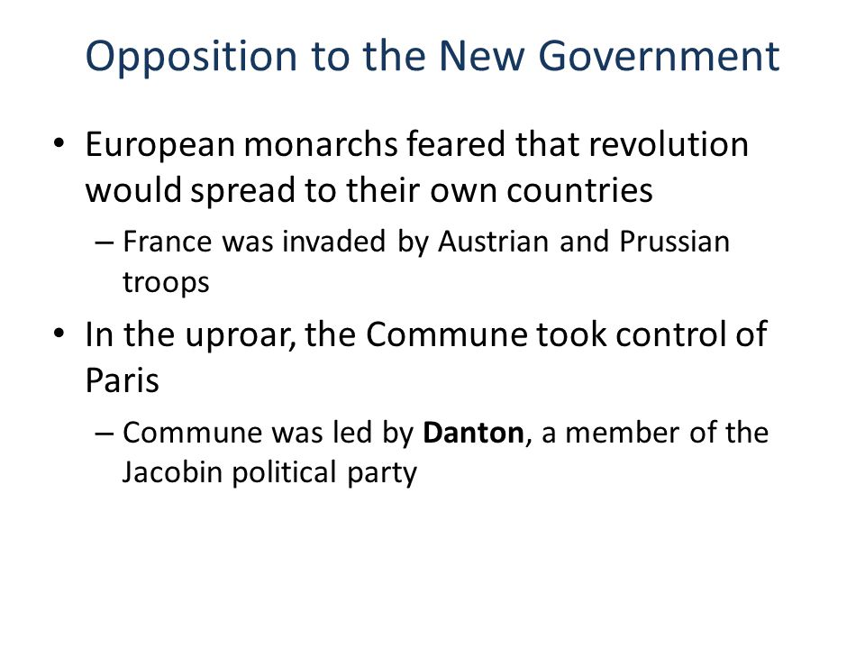 Opposition to the New Government European monarchs feared that revolution would spread to their own countries – France was invaded by Austrian and Prussian troops In the uproar, the Commune took control of Paris – Commune was led by Danton, a member of the Jacobin political party
